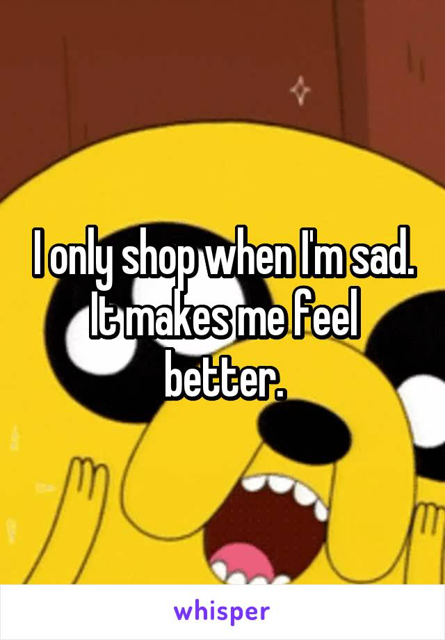 I only shop when I'm sad. It makes me feel better.