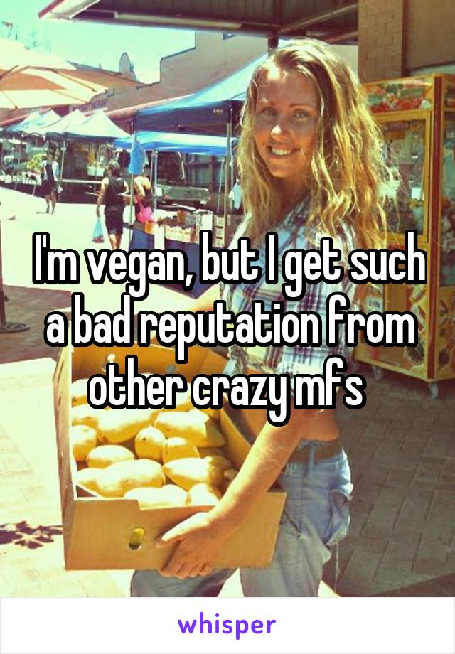 I'm vegan, but I get such a bad reputation from other crazy mfs