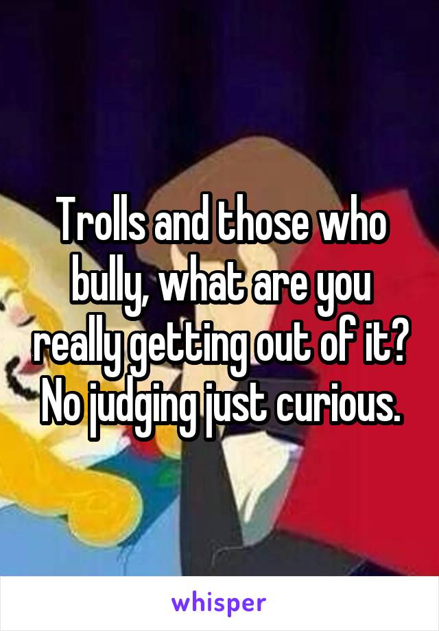 Trolls and those who bully, what are you really getting out of it? No judging just curious.