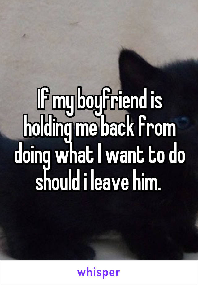 If my boyfriend is holding me back from doing what I want to do should i leave him.