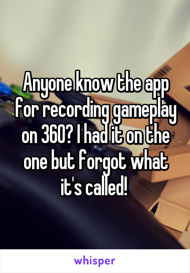 Anyone know the app for recording gameplay on 360? I had it on the one but forgot what it's called!