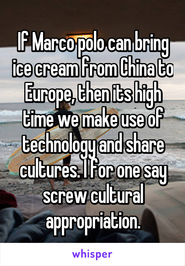 If Marco polo can bring ice cream from China to Europe, then its high time we make use of technology and share cultures. I for one say screw cultural appropriation.