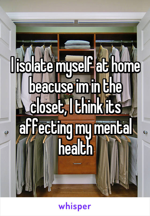 I isolate myself at home beacuse im in the closet, I think its affecting my mental health