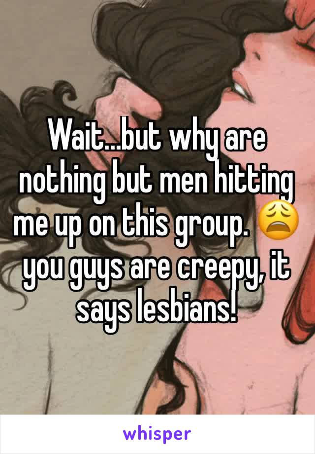 Wait...but why are nothing but men hitting me up on this group. 😩 you guys are creepy, it says lesbians!
