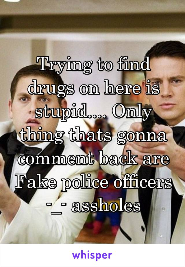 Trying to find drugs on here is stupid.... Only thing thats gonna comment back are Fake police officers -_- assholes