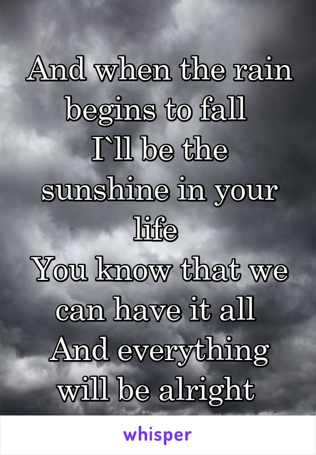 And when the rain begins to fall  I`ll be the sunshine in your life  You know that we can have it all  And everything will be alright