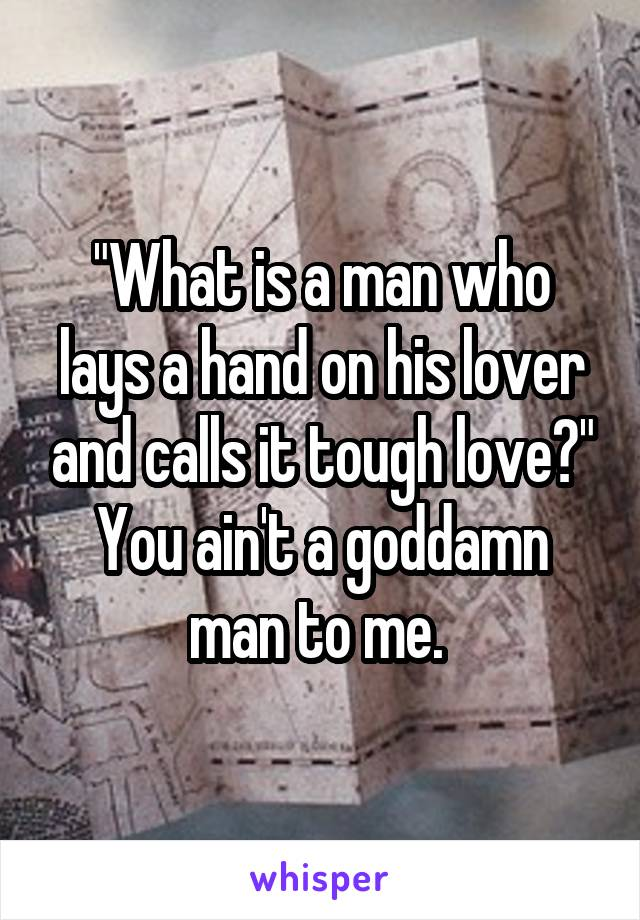 """""""What is a man who lays a hand on his lover and calls it tough love?"""" You ain't a goddamn man to me."""