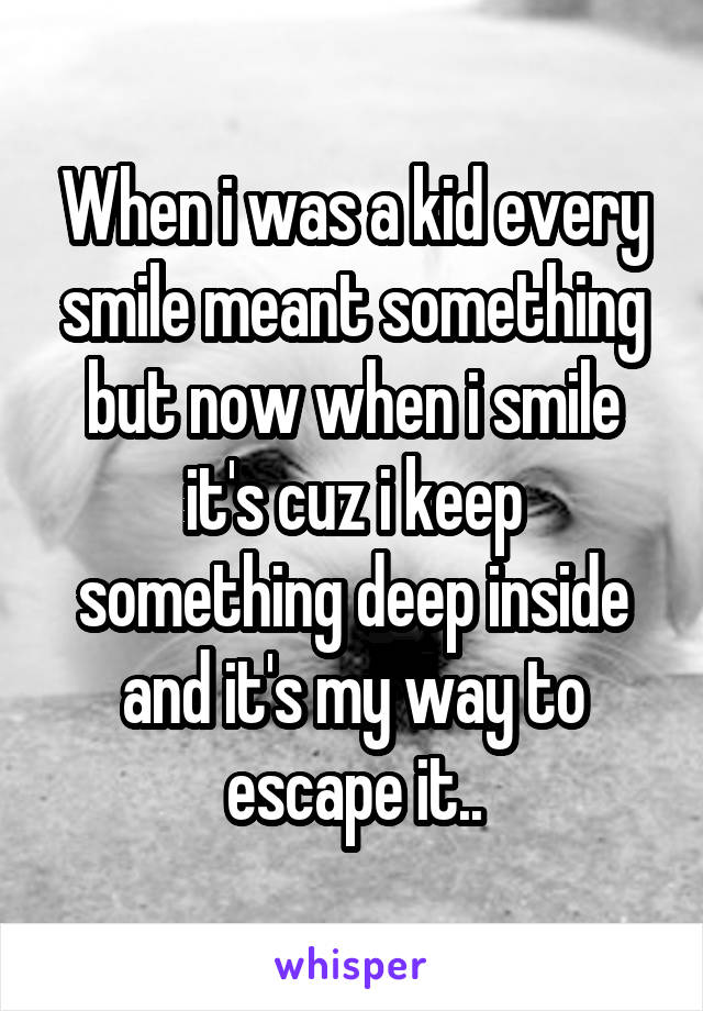 When i was a kid every smile meant something but now when i smile it's cuz i keep something deep inside and it's my way to escape it..