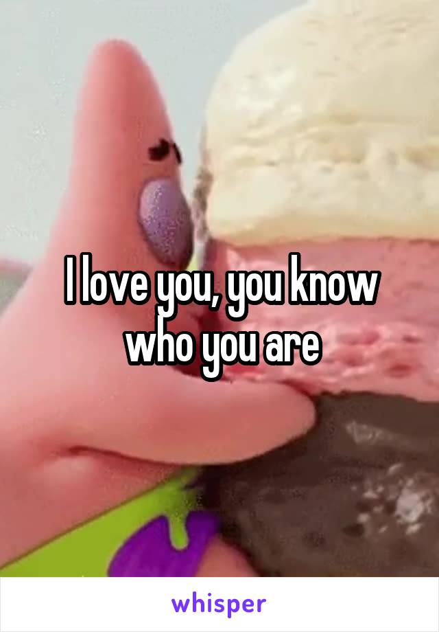 I love you, you know who you are