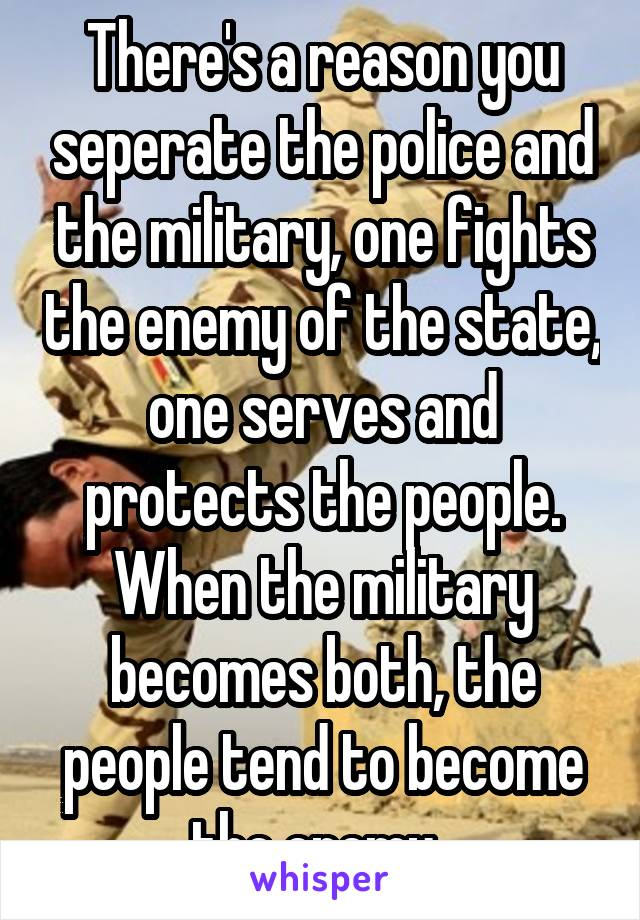 There's a reason you seperate the police and the military, one fights the enemy of the state, one serves and protects the people. When the military becomes both, the people tend to become the enemy.