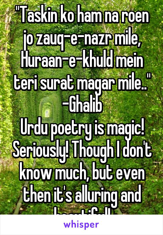 """""""Taskin ko ham na roen jo zauq-e-nazr mile, Huraan-e-khuld mein teri surat magar mile.."""" -Ghalib Urdu poetry is magic! Seriously! Though I don't know much, but even then it's alluring and beautiful!"""