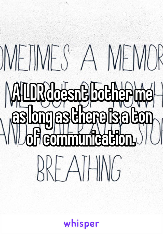 A LDR doesnt bother me as long as there is a ton of communication.