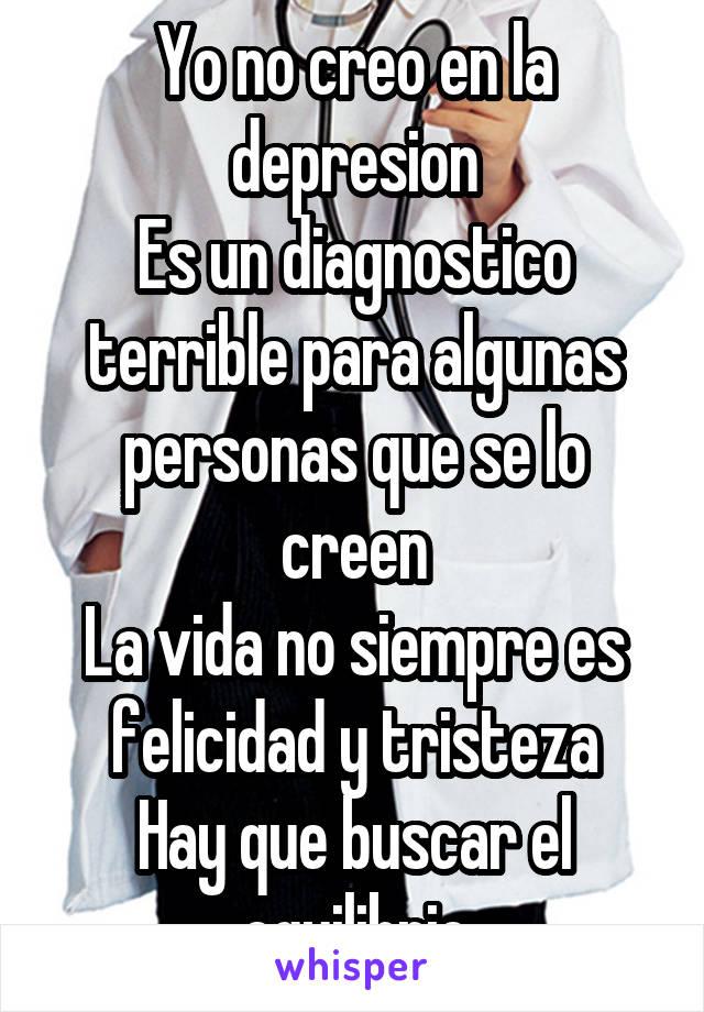Yo no creo en la depresion Es un diagnostico terrible para algunas personas que se lo creen La vida no siempre es felicidad y tristeza Hay que buscar el equilibrio