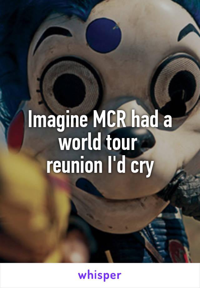 Imagine MCR had a world tour  reunion I'd cry