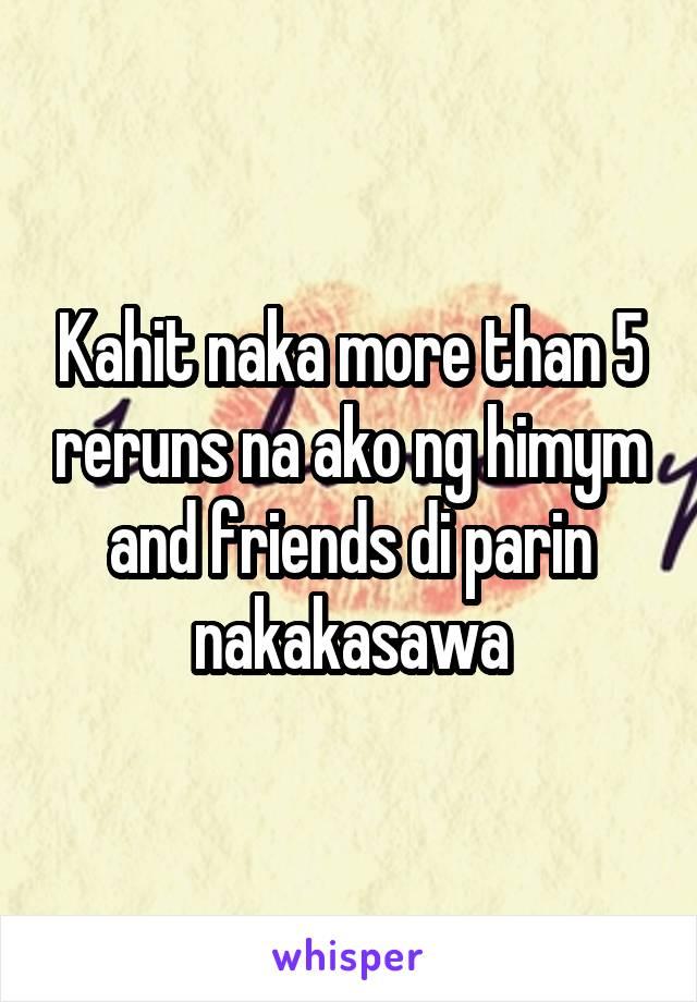 Kahit naka more than 5 reruns na ako ng himym and friends di parin nakakasawa