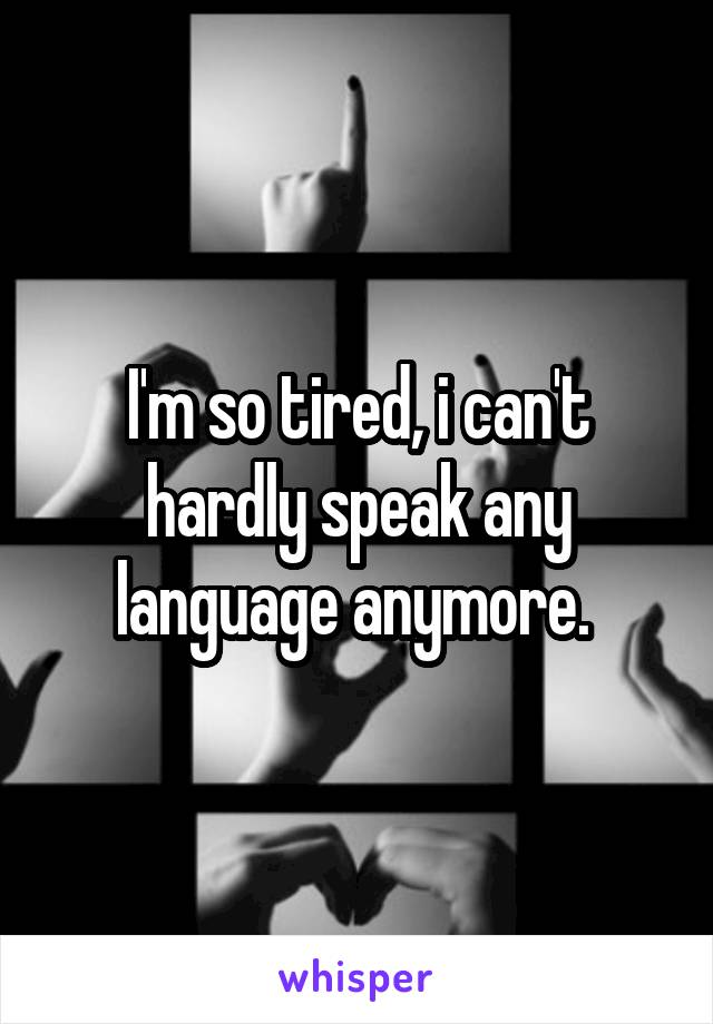 I'm so tired, i can't hardly speak any language anymore.