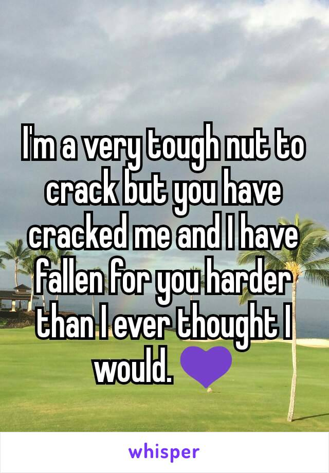 I'm a very tough nut to crack but you have cracked me and I have fallen for you harder than I ever thought I would. 💜