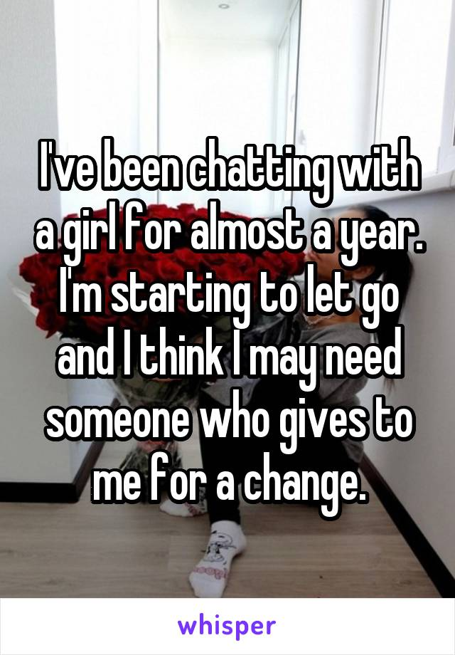 I've been chatting with a girl for almost a year. I'm starting to let go and I think I may need someone who gives to me for a change.