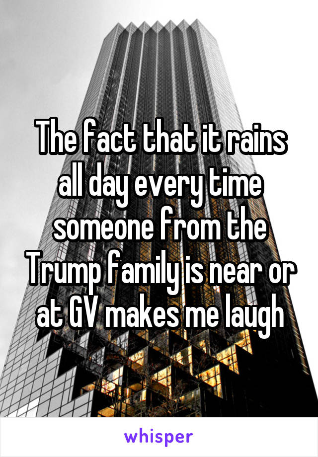 The fact that it rains all day every time someone from the Trump family is near or at GV makes me laugh