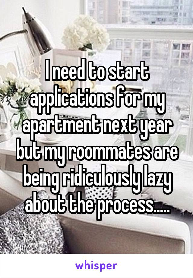 I need to start applications for my apartment next year but my roommates are being ridiculously lazy about the process.....