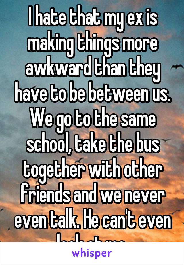 I hate that my ex is making things more awkward than they have to be between us. We go to the same school, take the bus together with other friends and we never even talk. He can't even look at me.