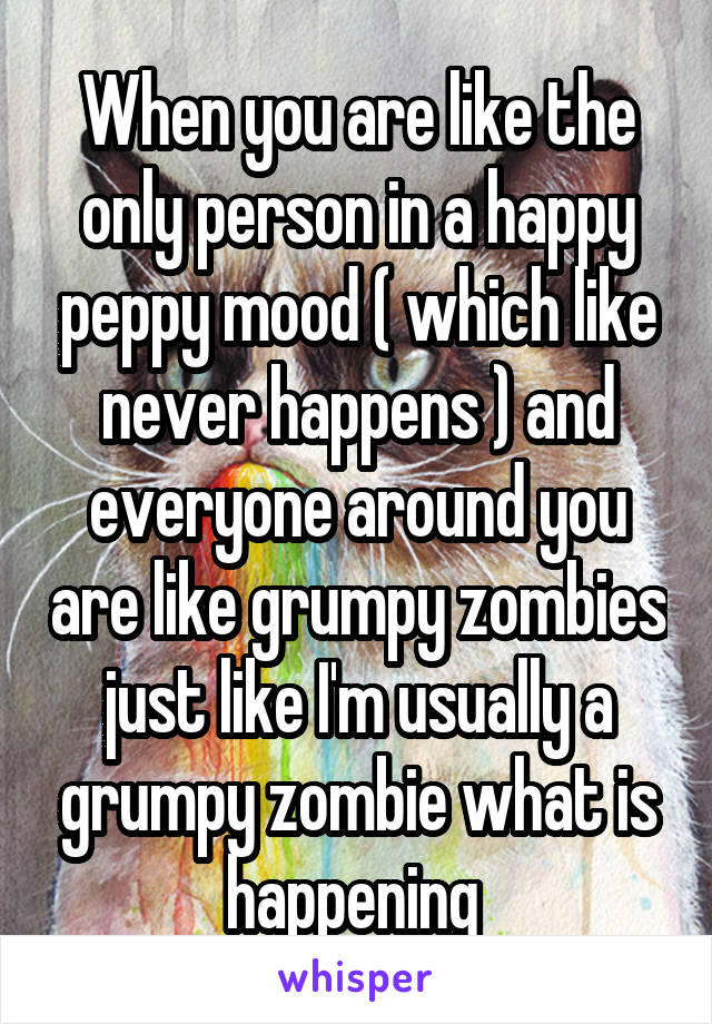When you are like the only person in a happy peppy mood ( which like never happens ) and everyone around you are like grumpy zombies just like I'm usually a grumpy zombie what is happening