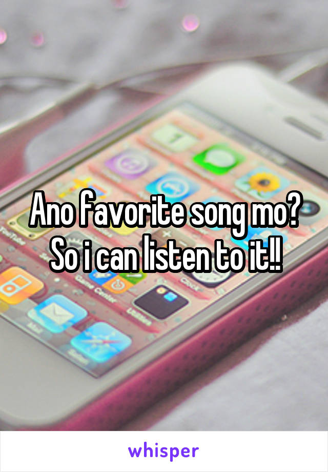 Ano favorite song mo? So i can listen to it!!