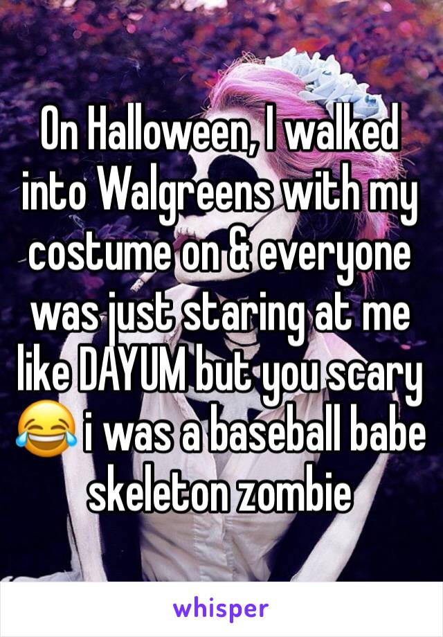 On Halloween, I walked into Walgreens with my costume on & everyone was just staring at me like DAYUM but you scary 😂 i was a baseball babe skeleton zombie