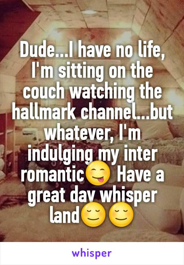 Dude...I have no life, I'm sitting on the couch watching the hallmark channel...but whatever, I'm indulging my inter romantic😋 Have a great day whisper land😌😌