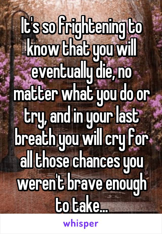 It's so frightening to know that you will eventually die, no matter what you do or try, and in your last breath you will cry for all those chances you weren't brave enough to take...