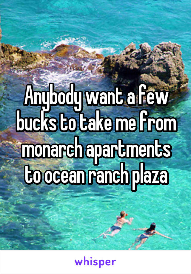 Anybody want a few bucks to take me from monarch apartments to ocean ranch plaza