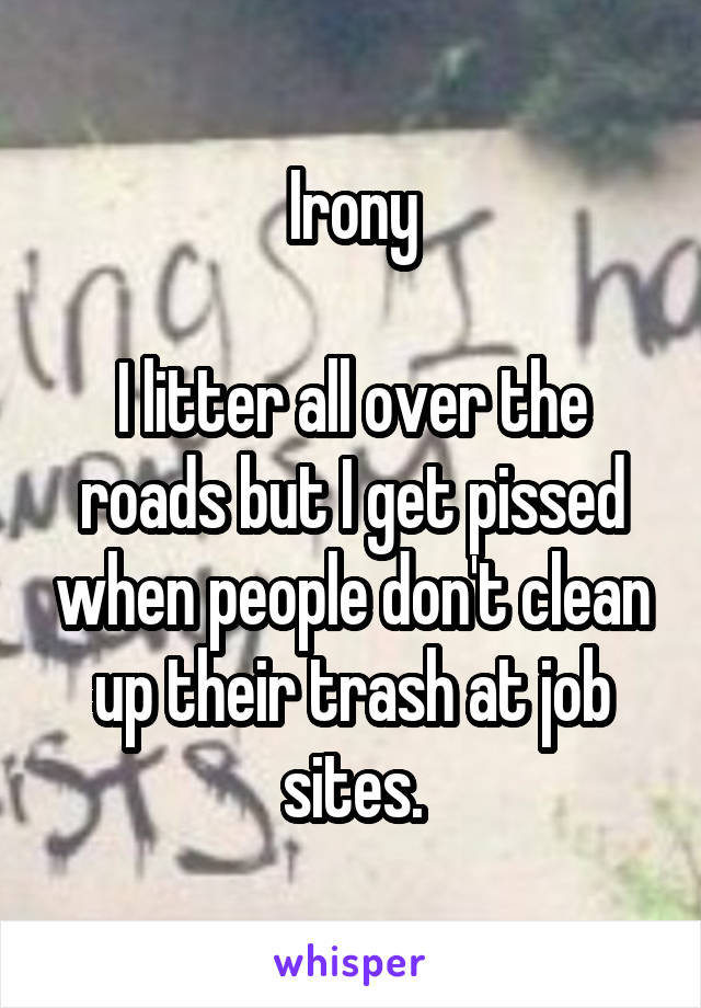 Irony  I litter all over the roads but I get pissed when people don't clean up their trash at job sites.