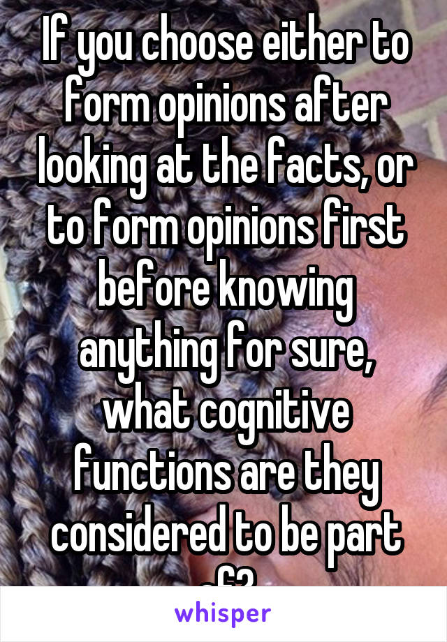 If you choose either to form opinions after looking at the facts, or to form opinions first before knowing anything for sure, what cognitive functions are they considered to be part of?