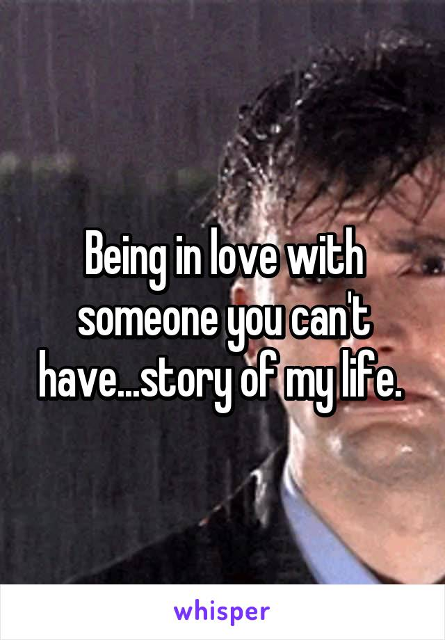 Being in love with someone you can't have...story of my life.