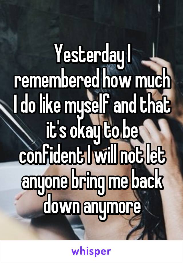 Yesterday I remembered how much I do like myself and that it's okay to be confident I will not let anyone bring me back down anymore