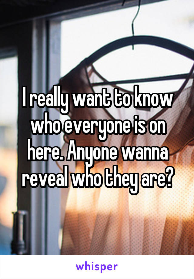 I really want to know who everyone is on here. Anyone wanna reveal who they are?
