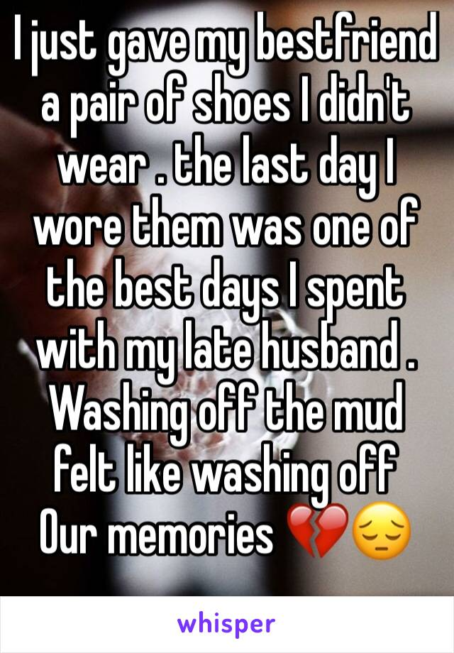 I just gave my bestfriend a pair of shoes I didn't wear . the last day I wore them was one of the best days I spent with my late husband . Washing off the mud felt like washing off Our memories 💔😔