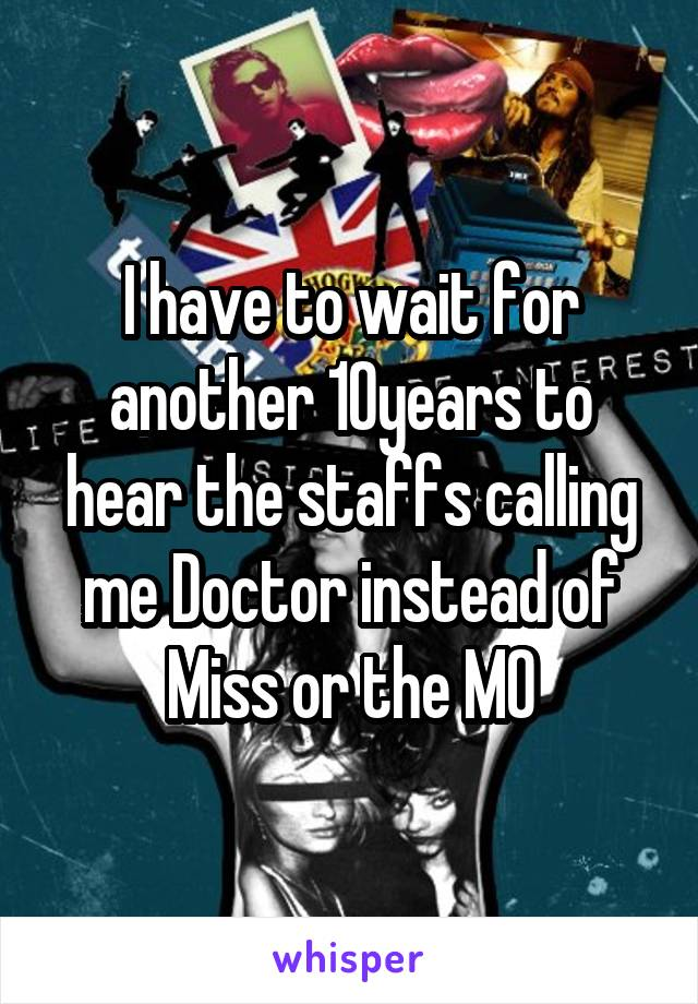I have to wait for another 10years to hear the staffs calling me Doctor instead of Miss or the MO
