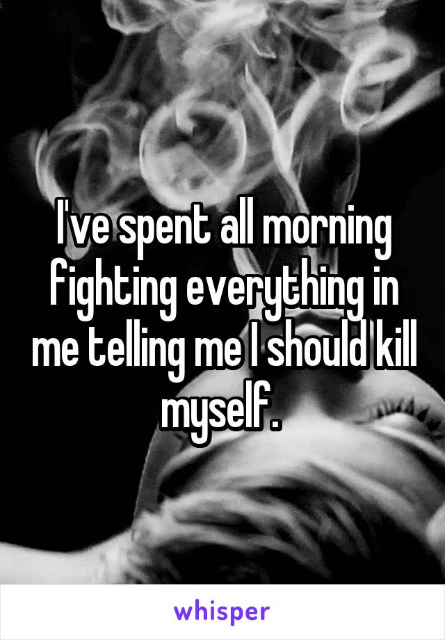 I've spent all morning fighting everything in me telling me I should kill myself.