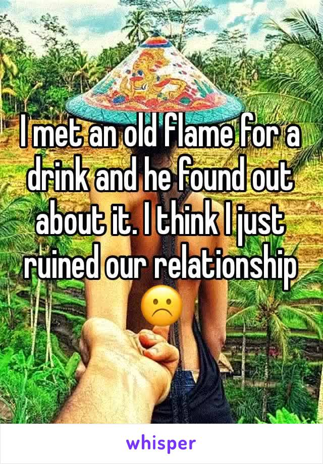 I met an old flame for a drink and he found out about it. I think I just ruined our relationship ☹️️