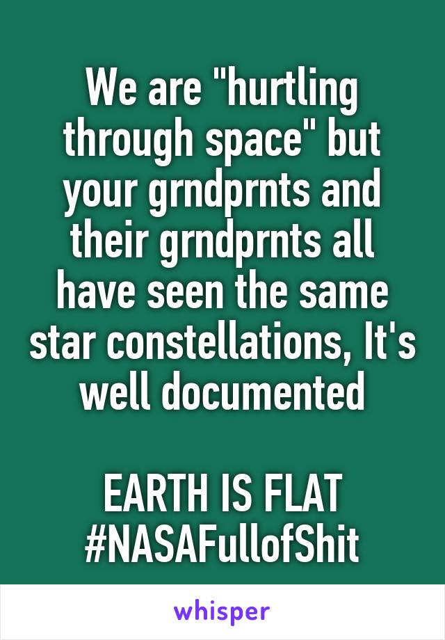 """We are """"hurtling through space"""" but your grndprnts and their grndprnts all have seen the same star constellations, It's well documented  EARTH IS FLAT #NASAFullofShit"""