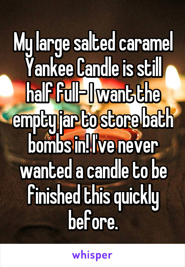 My large salted caramel Yankee Candle is still half full- I want the empty jar to store bath bombs in! I've never wanted a candle to be finished this quickly before.