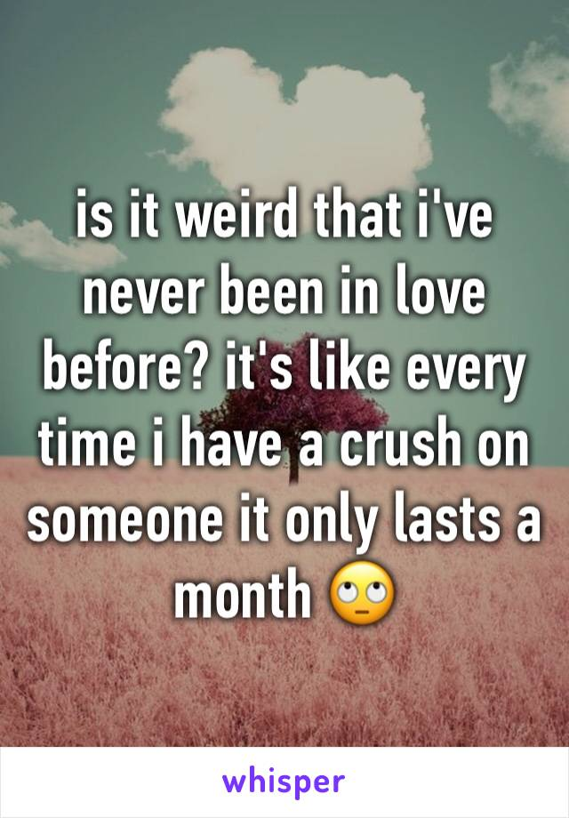 is it weird that i've never been in love before? it's like every time i have a crush on someone it only lasts a  month 🙄