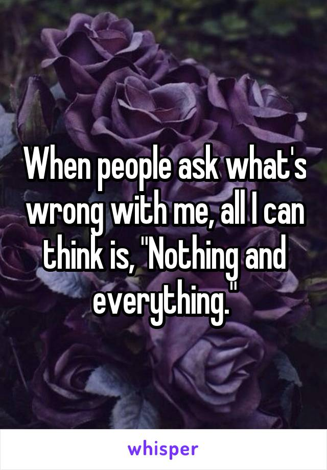 """When people ask what's wrong with me, all I can think is, """"Nothing and everything."""""""