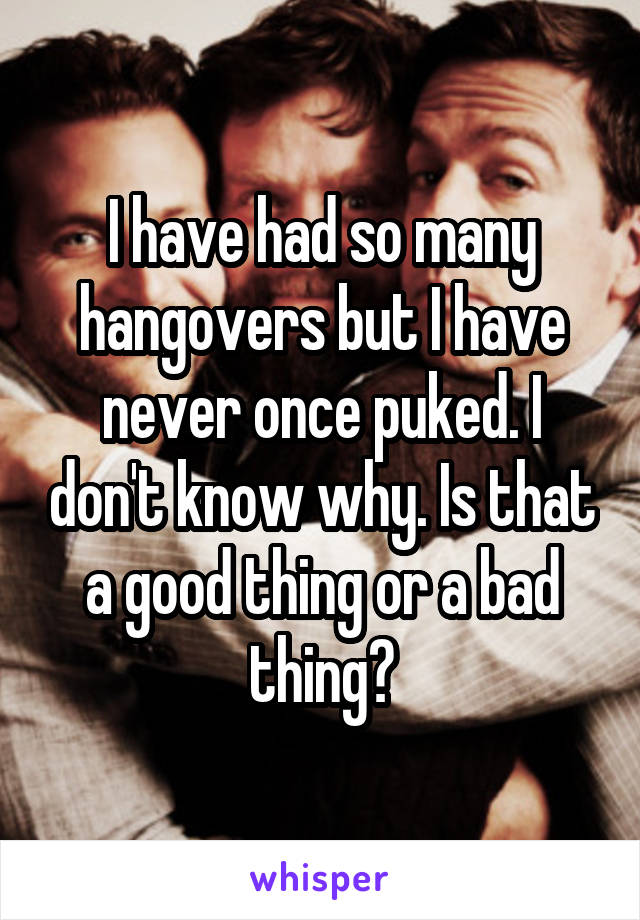 I have had so many hangovers but I have never once puked. I don't know why. Is that a good thing or a bad thing?