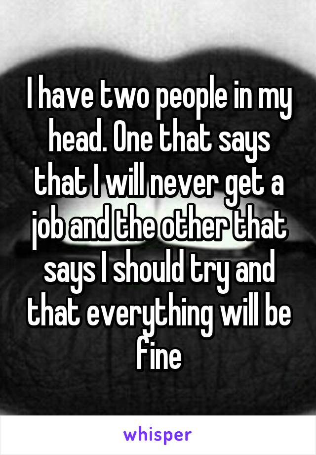 I have two people in my head. One that says that I will never get a job and the other that says I should try and that everything will be fine