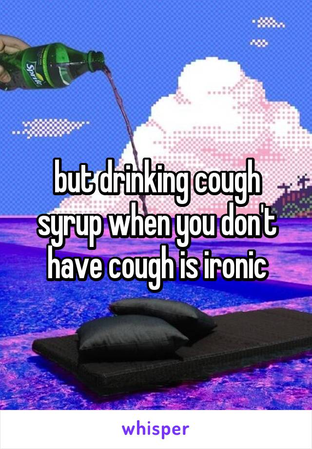 but drinking cough syrup when you don't have cough is ironic