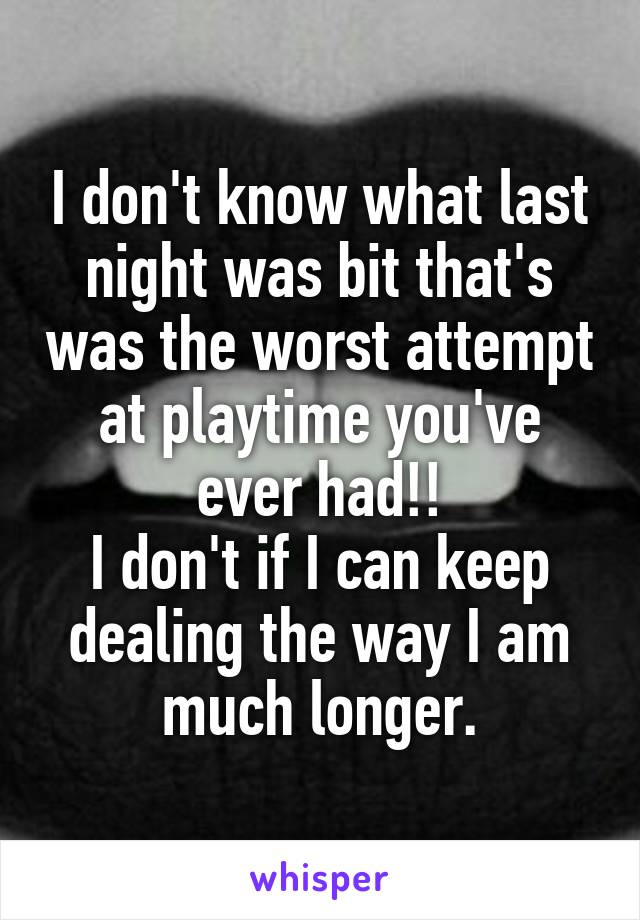 I don't know what last night was bit that's was the worst attempt at playtime you've ever had!! I don't if I can keep dealing the way I am much longer.