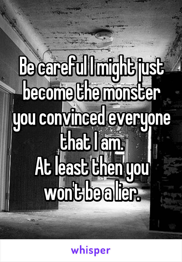 Be careful I might just become the monster you convinced everyone that I am. At least then you won't be a lier.