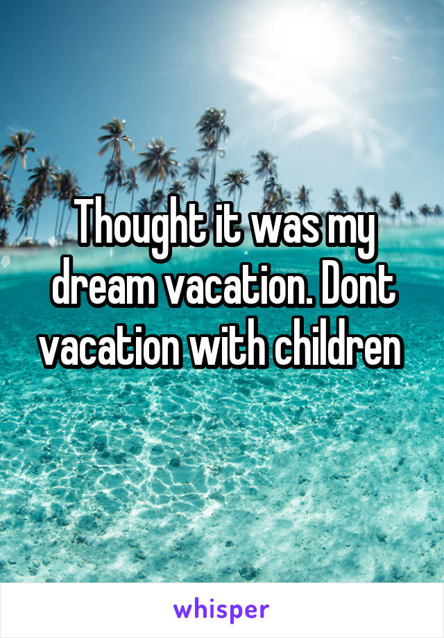 Thought it was my dream vacation. Dont vacation with children